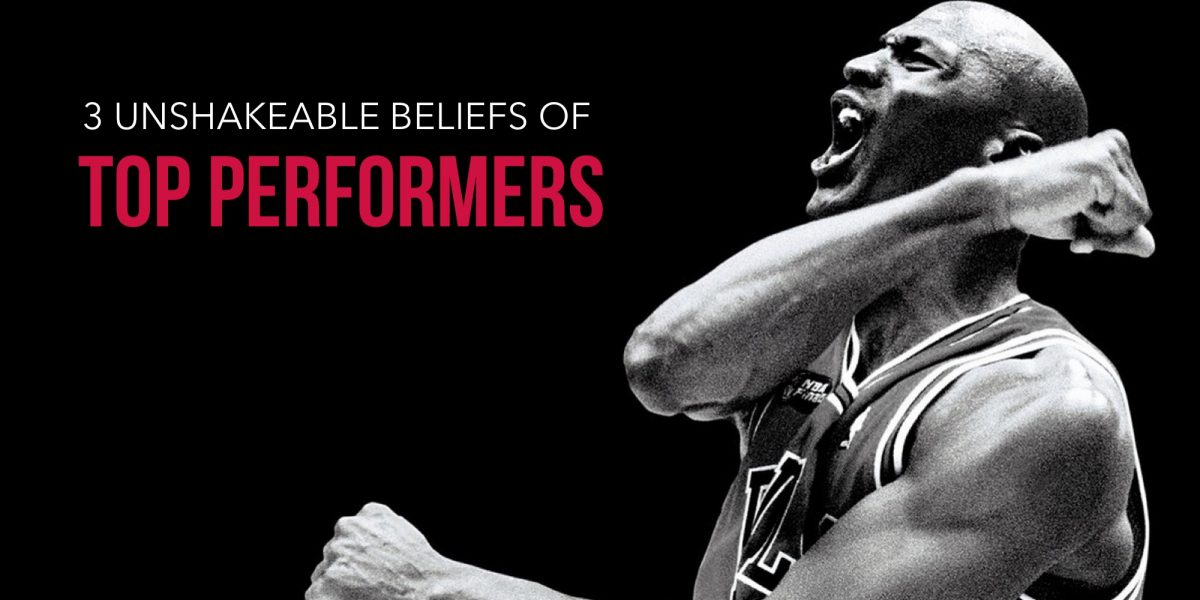 3 UNSHAKEABLE BELIEFS OF TOP PERFORMERS