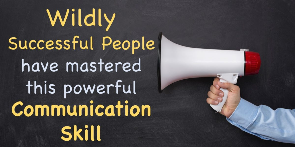 Wildly Successful People have mastered this powerful communication skill