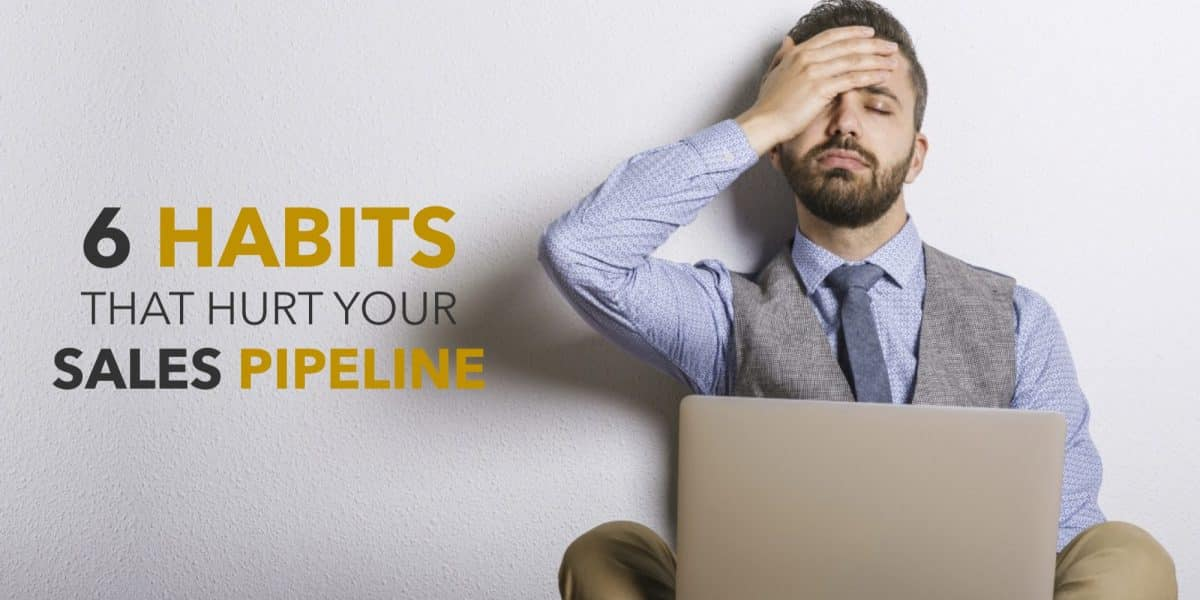 6 Habits that Hurt Your Sales Pipeline