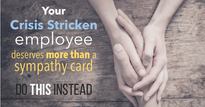 Your crisis stricken employee deserves more than a sympathy card