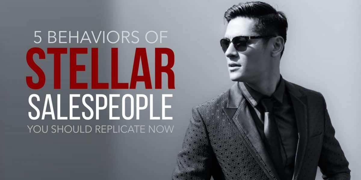 5 Behaviors of Stellar Salespeople You Should Replicate Now