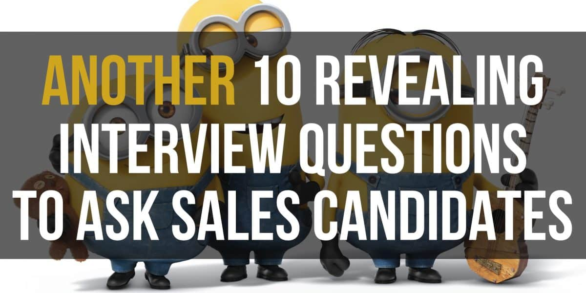 Another 10 Revealing Interview Questions to Ask Sales Candidates