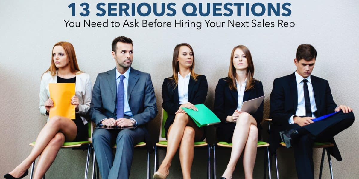 13 Serious Questions You Need to Ask Before Hiring Your Next Sales Rep